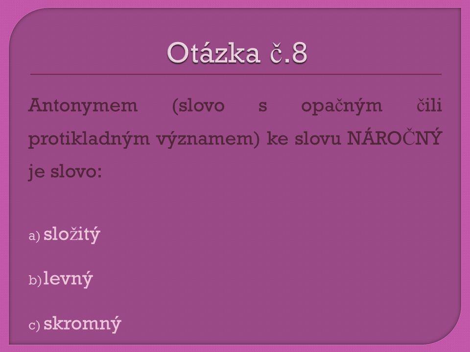 Antonymem (slovo s opa č ným č ili protikladným významem) ke slovu NÁRO Č NÝ je slovo: a) slo ž itý b) levný c) skromný