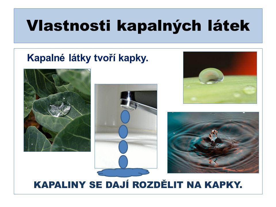 Vlastnosti kapalných látek Kapalné látky tvoří kapky. KAPALINY SE DAJÍ ROZDĚLIT NA KAPKY.