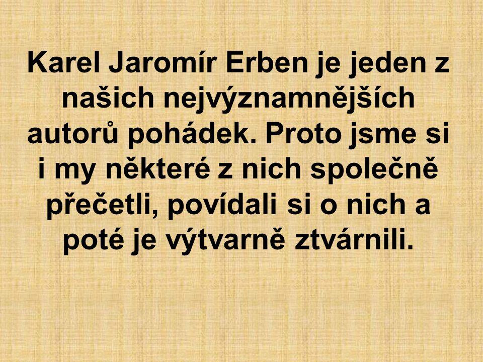 Karel Jaromír Erben je jeden z našich nejvýznamnějších autorů pohádek. Proto jsme si i my některé z nich společně přečetli, povídali si o nich a poté