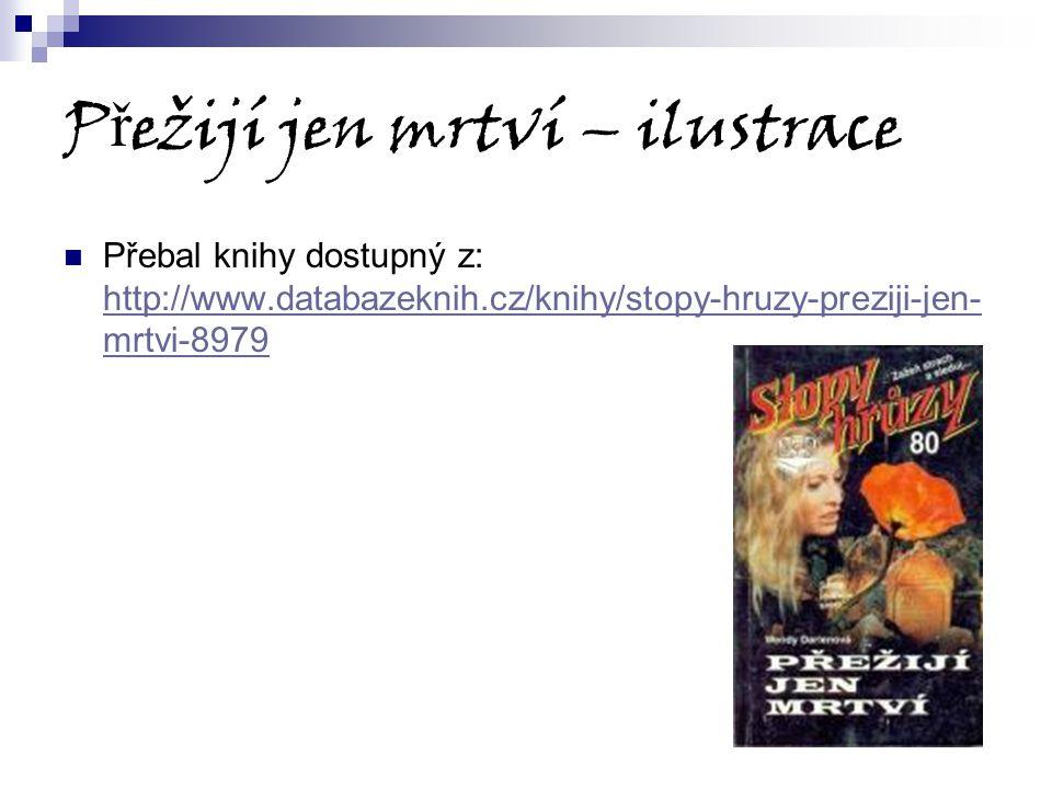 P ř ežijí jen mrtví – ilustrace Přebal knihy dostupný z: http://www.databazeknih.cz/knihy/stopy-hruzy-preziji-jen- mrtvi-8979 http://www.databazeknih.