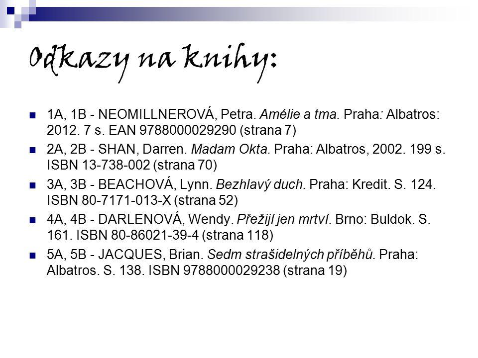 Odkazy na knihy: 1A, 1B - NEOMILLNEROVÁ, Petra. Amélie a tma. Praha: Albatros: 2012. 7 s. EAN 9788000029290 (strana 7) 2A, 2B - SHAN, Darren. Madam Ok