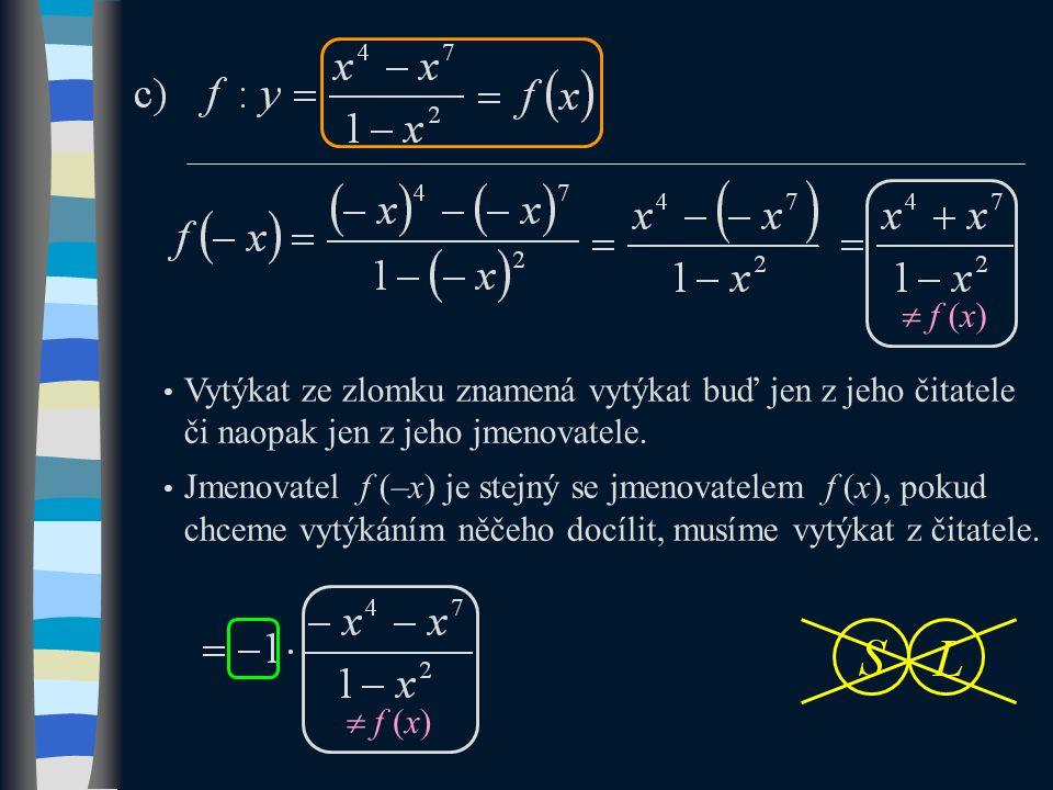  f (x) Vytýkat ze zlomku znamená vytýkat buď jen z jeho čitatele či naopak jen z jeho jmenovatele. Jmenovatel f (–x) je stejný se jmenovatelem f (x),