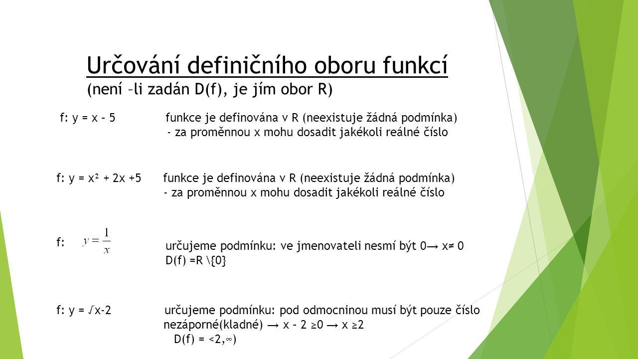 Určování definičního oboru funkcí (není –li zadán D(f), je jím obor R) f: y = x – 5 funkce je definována v R (neexistuje žádná podmínka) - za proměnnou x mohu dosadit jakékoli reálné číslo f: y = x² + 2x +5 funkce je definována v R (neexistuje žádná podmínka) - za proměnnou x mohu dosadit jakékoli reálné číslo f: určujeme podmínku: ve jmenovateli nesmí být 0 → x≠ 0 D(f) =R \{0} f: y = √x-2 určujeme podmínku: pod odmocninou musí být pouze číslo nezáporné(kladné) → x – 2 ≥0 → x ≥2 D(f) = <2,∞)