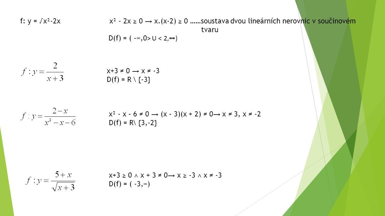 f: y = √x²-2x x² - 2x ≥ 0 → x.(x-2) ≥ 0 ……soustava dvou lineárních nerovnic v součinovém tvaru D(f) = ( -∞,0 ˃ U < 2,∞) x+3 ≠ 0 → x ≠ -3 D(f) = R \ {-3} x² - x – 6 ≠ 0 → (x – 3)(x + 2) ≠ 0 → x ≠ 3, x ≠ -2 D(f) = R\ {3,-2} x+3 ≥ 0 ˄ x + 3 ≠ 0 → x ≥ -3 ˄ x ≠ -3 D(f) = ( -3,∞)