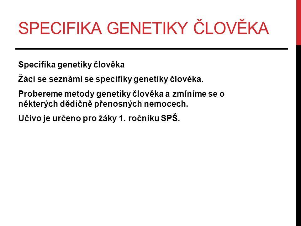 SPECIFIKA GENETIKY ČLOVĚKA Pro člověka platí všechny obecné principy a zásady přenosu dědičných vlastností jako pro ostatní organismy.