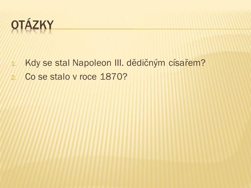 1. Kdy se stal Napoleon III. dědičným císařem? 2. Co se stalo v roce 1870?