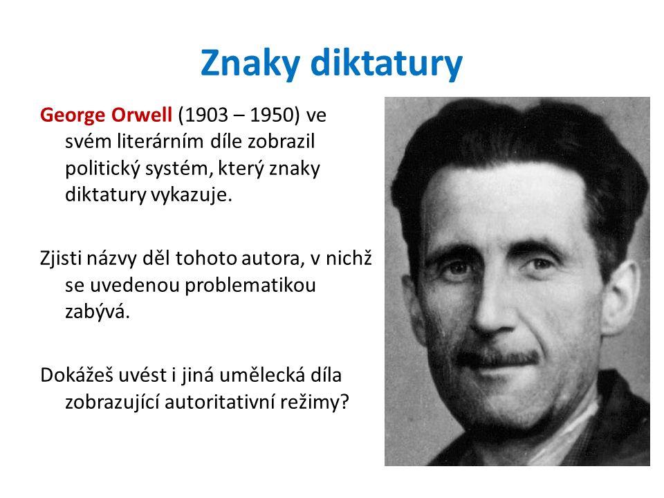 Znaky diktatury George Orwell (1903 – 1950) ve svém literárním díle zobrazil politický systém, který znaky diktatury vykazuje. Zjisti názvy děl tohoto