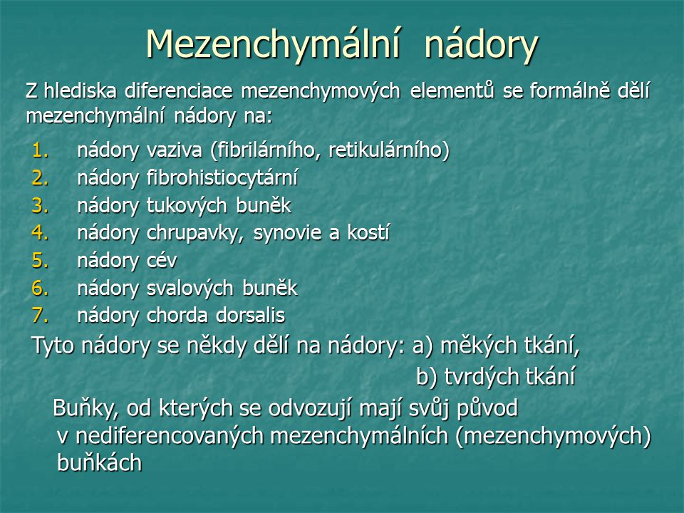 Mezenchymální nádory 1.nádory vaziva (fibrilárního, retikulárního) 2.nádory fibrohistiocytární 3.nádory tukových buněk 4.nádory chrupavky, synovie a kostí 5.nádory cév 6.nádory svalových buněk 7.nádory chorda dorsalis Z hlediska diferenciace mezenchymových elementů se formálně dělí mezenchymální nádory na: Tyto nádory se někdy dělí na nádory: a) měkých tkání, b) tvrdých tkání b) tvrdých tkání Buňky, od kterých se odvozují mají svůj původ v nediferencovaných mezenchymálních (mezenchymových) buňkách Buňky, od kterých se odvozují mají svůj původ v nediferencovaných mezenchymálních (mezenchymových) buňkách