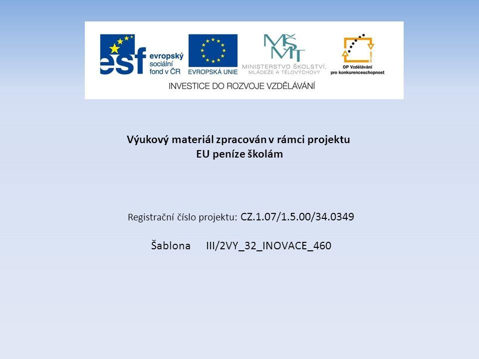 Výukový materiál zpracován v rámci projektu EU peníze školám Registrační číslo projektu: CZ.1.07/1.5.00/34.0349 Šablona III/2VY_32_INOVACE_460
