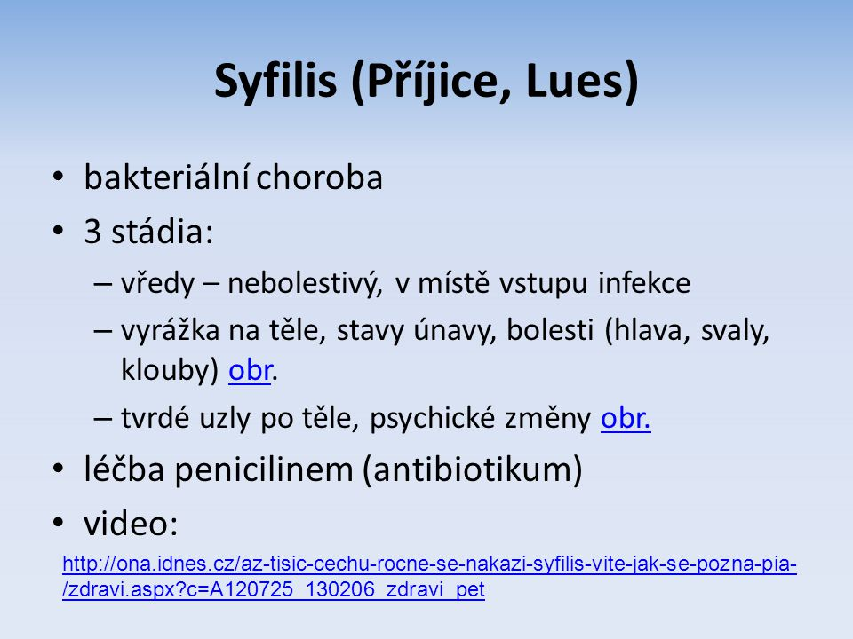 Syfilis (Příjice, Lues) bakteriální choroba 3 stádia: – vředy – nebolestivý, v místě vstupu infekce – vyrážka na těle, stavy únavy, bolesti (hlava, sv