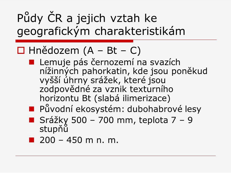 Půdy ČR a jejich vztah ke geografickým charakteristikám  Hnědozem (A – Bt – C) Lemuje pás černozemí na svazích nížinných pahorkatin, kde jsou poněkud