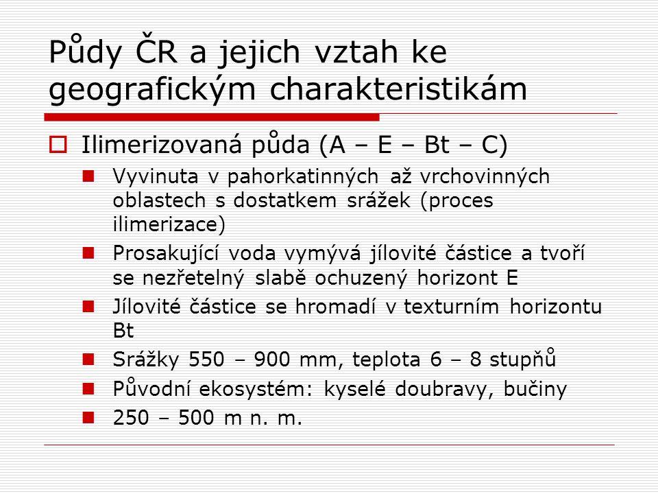 Půdy ČR a jejich vztah ke geografickým charakteristikám  Ilimerizovaná půda (A – E – Bt – C) Vyvinuta v pahorkatinných až vrchovinných oblastech s do