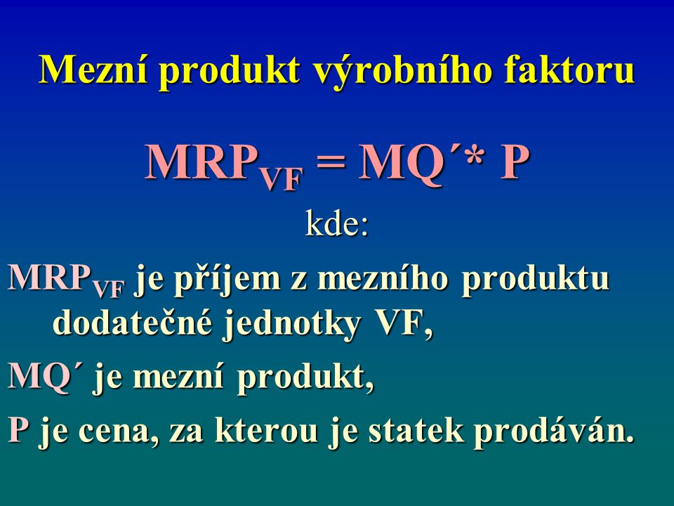 Mezní produkt výrobního faktoru MRP VF = MQ´* P kde: MRP VF je příjem z mezního produktu dodatečné jednotky VF, MQ´ je mezní produkt, P je cena, za kt