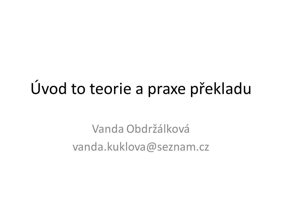 Úvod to teorie a praxe překladu Vanda Obdržálková vanda.kuklova@seznam.cz