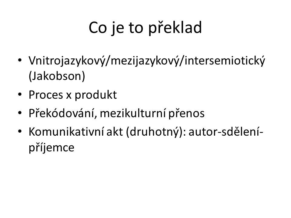 Co je to překlad Vnitrojazykový/mezijazykový/intersemiotický (Jakobson) Proces x produkt Překódování, mezikulturní přenos Komunikativní akt (druhotný)