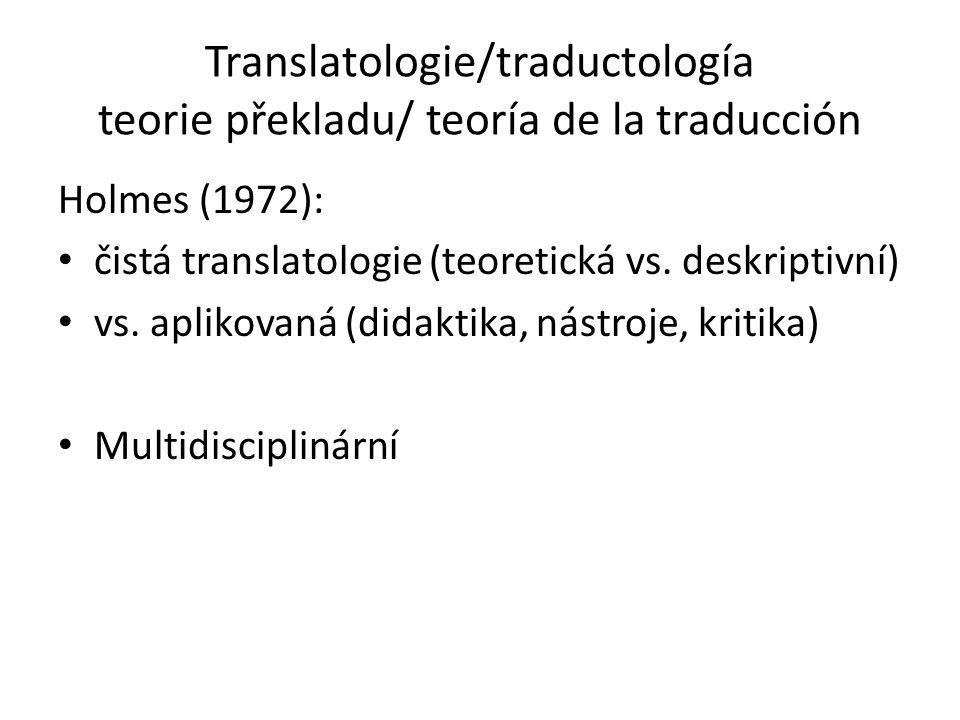 Translatologie/traductología teorie překladu/ teoría de la traducción Holmes (1972): čistá translatologie (teoretická vs. deskriptivní) vs. aplikovaná