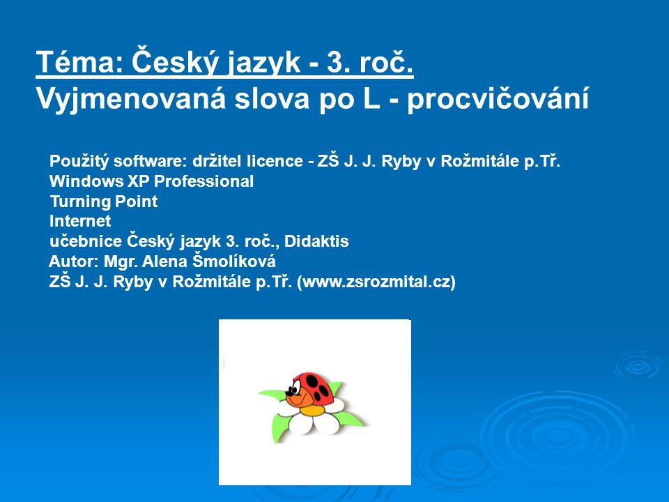 Téma: Český jazyk - 3. roč. Vyjmenovaná slova po L - procvičování Použitý software: držitel licence - ZŠ J. J. Ryby v Rožmitále p.Tř. Windows XP Profe