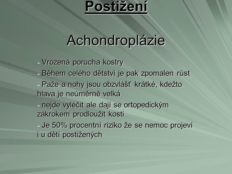 Postižení Achondroplázie - Vrozená porucha kostry - Během celého dětství je pak zpomalen růst - Paže a nohy jsou obzvlášť krátké, kdežto hlava je neúm