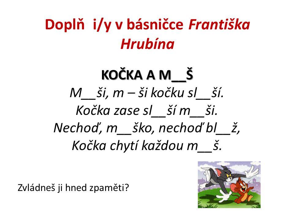 Doplň i/y v básničce Františka Hrubína KOČKA A M__Š M__ši, m – ši kočku sl__ší.