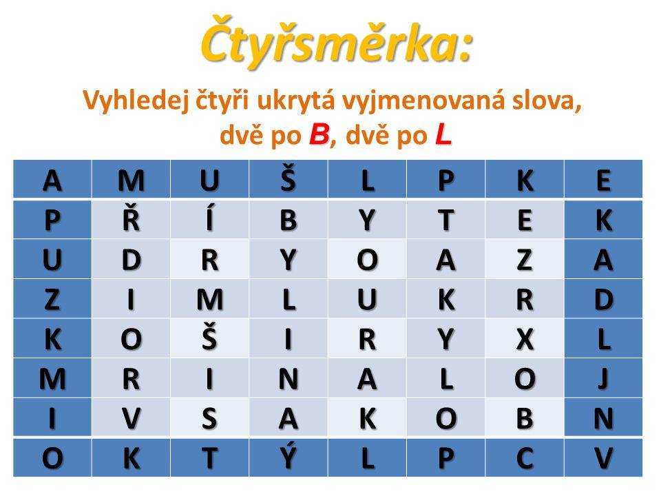 Čtyřsměrka:AMUŠLPKEPŘÍBYTEK UDRYOAZA ZIMLUKRD KOŠIRYXL MRINALOJ IVSAKOBN OKTÝLPCV Vyhledej čtyři ukrytá vyjmenovaná slova, BL dvě po B, dvě po L