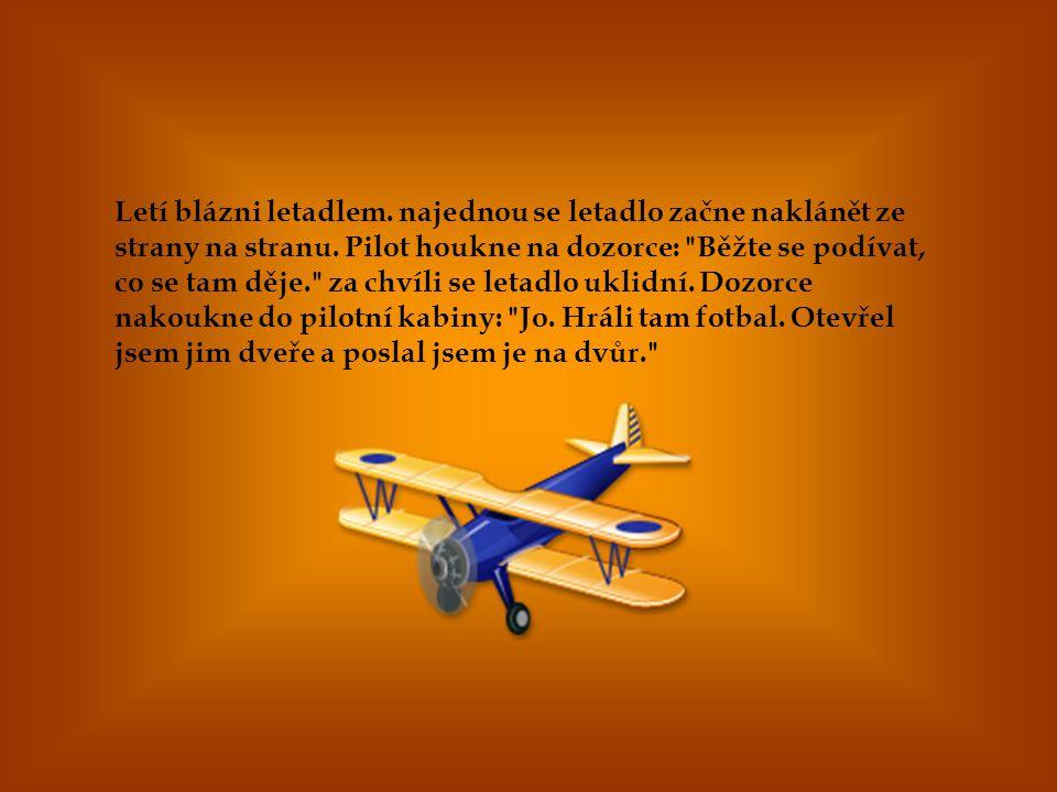 Letí blázni letadlem. najednou se letadlo začne naklánět ze strany na stranu. Pilot houkne na dozorce: