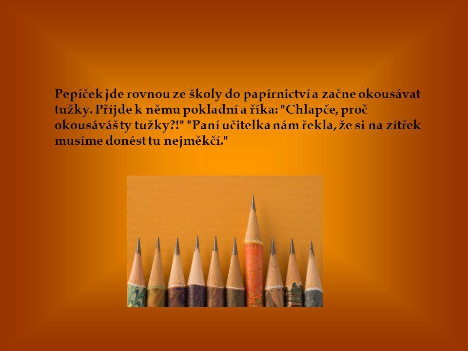 Pepíček jde rovnou ze školy do papírnictví a začne okousávat tužky. Příjde k němu pokladní a říka: