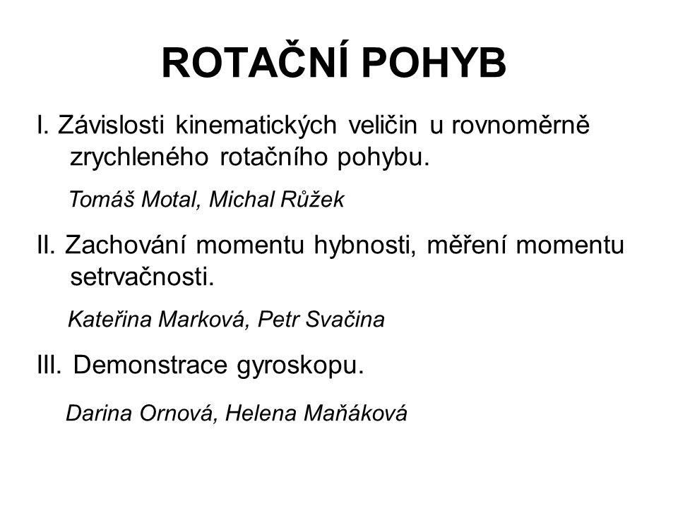 ROTAČNÍ POHYB I. Závislosti kinematických veličin u rovnoměrně zrychleného rotačního pohybu. Tomáš Motal, Michal Růžek II. Zachování momentu hybnosti,