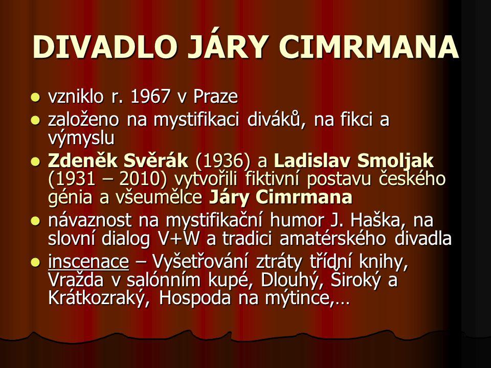 DIVADLO JÁRY CIMRMANA vzniklo r. 1967 v Praze založeno na mystifikaci diváků, na fikci a výmyslu Zdeněk Svěrák (1936) a Ladislav Smoljak (1931 – 2010)