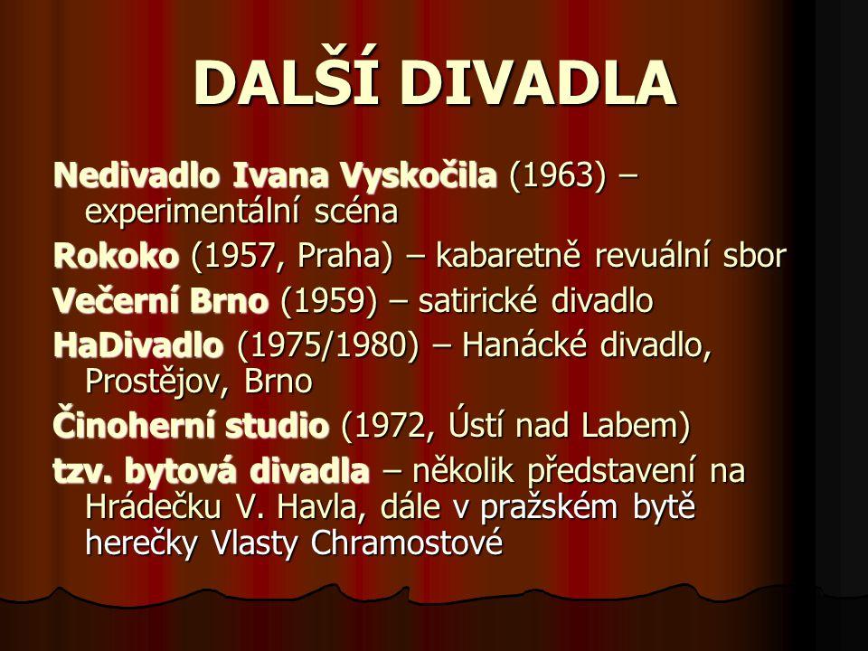 DALŠÍ DIVADLA Nedivadlo Ivana Vyskočila (1963) – experimentální scéna Rokoko (1957, Praha) – kabaretně revuální sbor Večerní Brno (1959) – satirické divadlo HaDivadlo (1975/1980) – Hanácké divadlo, Prostějov, Brno Činoherní studio (1972, Ústí nad Labem) tzv.