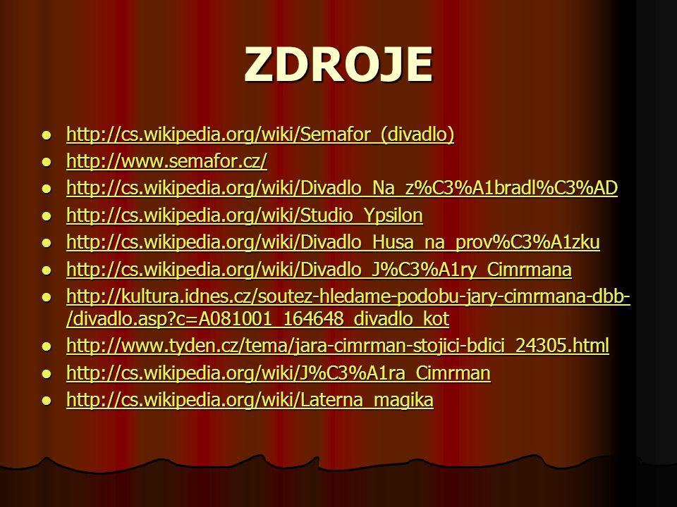 ZDROJE http://cs.wikipedia.org/wiki/Semafor_(divadlo) http://cs.wikipedia.org/wiki/Semafor_(divadlo) http://cs.wikipedia.org/wiki/Semafor_(divadlo) http://www.semafor.cz/ http://www.semafor.cz/ http://www.semafor.cz/ http://cs.wikipedia.org/wiki/Divadlo_Na_z%C3%A1bradl%C3%AD http://cs.wikipedia.org/wiki/Divadlo_Na_z%C3%A1bradl%C3%AD http://cs.wikipedia.org/wiki/Divadlo_Na_z%C3%A1bradl%C3%AD http://cs.wikipedia.org/wiki/Studio_Ypsilon http://cs.wikipedia.org/wiki/Studio_Ypsilon http://cs.wikipedia.org/wiki/Studio_Ypsilon http://cs.wikipedia.org/wiki/Divadlo_Husa_na_prov%C3%A1zku http://cs.wikipedia.org/wiki/Divadlo_Husa_na_prov%C3%A1zku http://cs.wikipedia.org/wiki/Divadlo_Husa_na_prov%C3%A1zku http://cs.wikipedia.org/wiki/Divadlo_J%C3%A1ry_Cimrmana http://cs.wikipedia.org/wiki/Divadlo_J%C3%A1ry_Cimrmana http://cs.wikipedia.org/wiki/Divadlo_J%C3%A1ry_Cimrmana http://kultura.idnes.cz/soutez-hledame-podobu-jary-cimrmana-dbb- /divadlo.asp c=A081001_164648_divadlo_kot http://kultura.idnes.cz/soutez-hledame-podobu-jary-cimrmana-dbb- /divadlo.asp c=A081001_164648_divadlo_kot http://kultura.idnes.cz/soutez-hledame-podobu-jary-cimrmana-dbb- /divadlo.asp c=A081001_164648_divadlo_kot http://kultura.idnes.cz/soutez-hledame-podobu-jary-cimrmana-dbb- /divadlo.asp c=A081001_164648_divadlo_kot http://www.tyden.cz/tema/jara-cimrman-stojici-bdici_24305.html http://www.tyden.cz/tema/jara-cimrman-stojici-bdici_24305.html http://www.tyden.cz/tema/jara-cimrman-stojici-bdici_24305.html http://cs.wikipedia.org/wiki/J%C3%A1ra_Cimrman http://cs.wikipedia.org/wiki/J%C3%A1ra_Cimrman http://cs.wikipedia.org/wiki/J%C3%A1ra_Cimrman http://cs.wikipedia.org/wiki/Laterna_magika http://cs.wikipedia.org/wiki/Laterna_magika http://cs.wikipedia.org/wiki/Laterna_magika