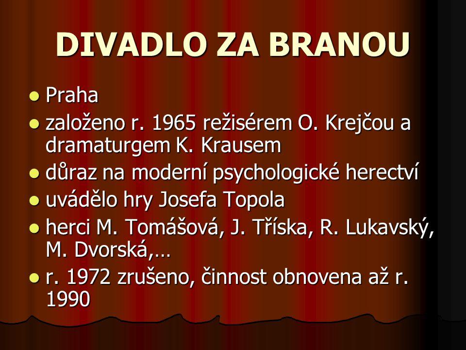 DIVADLO ZA BRANOU Praha založeno r. 1965 režisérem O. Krejčou a dramaturgem K. Krausem důraz na moderní psychologické herectví uvádělo hry Josefa Topo