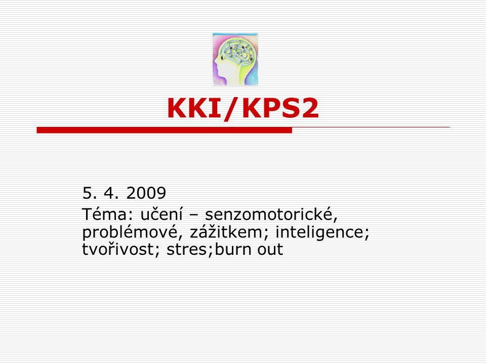 KKI/KPS2 5. 4. 2009 Téma: učení – senzomotorické, problémové, zážitkem; inteligence; tvořivost; stres;burn out