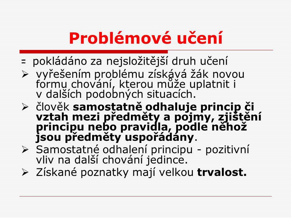 Problémové učení = pokládáno za nejsložitější druh učení  vyřešením problému získává žák novou formu chování, kterou může uplatnit i v dalších podobn