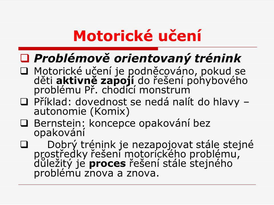 Motorické učení  Problémově orientovaný trénink  Motorické učení je podněcováno, pokud se děti aktivně zapojí do řešení pohybového problému Př. chod