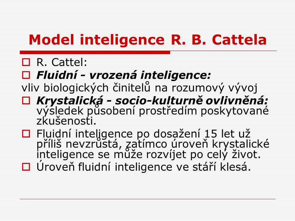 Model inteligence R. B. Cattela  R. Cattel:  Fluidní - vrozená inteligence: vliv biologických činitelů na rozumový vývoj  Krystalická - socio-kultu