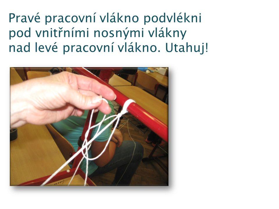 Pravé pracovní vlákno podvlékni pod vnitřními nosnými vlákny nad levé pracovní vlákno. Utahuj!
