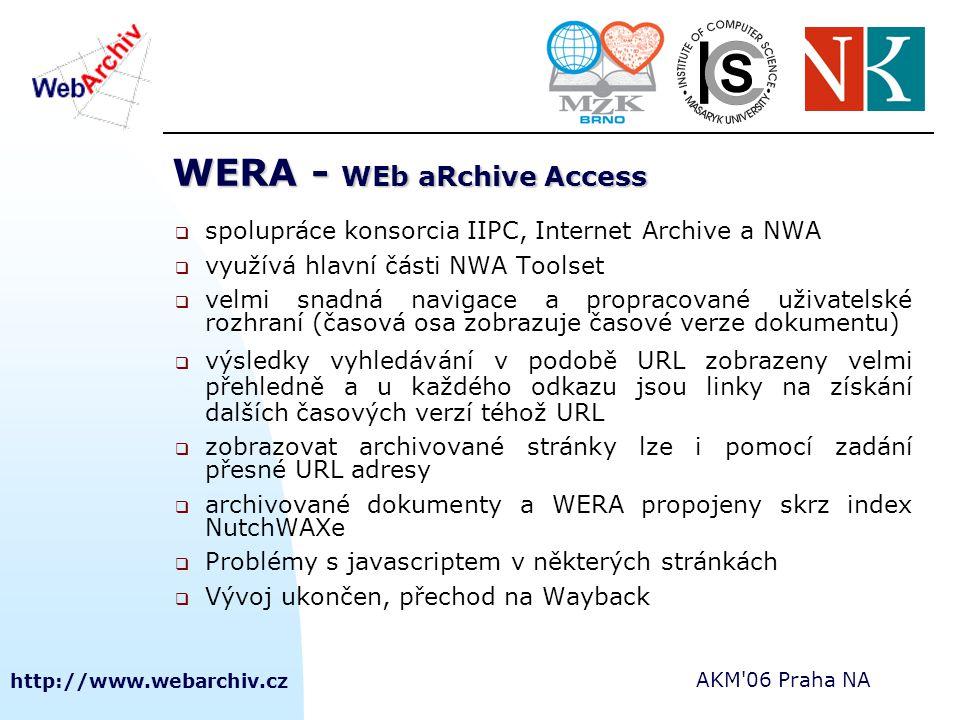 http://www.webarchiv.cz AKM 06 Praha NA WERA - WEb aRchive Access  spolupráce konsorcia IIPC, Internet Archive a NWA  využívá hlavní části NWA Toolset  velmi snadná navigace a propracované uživatelské rozhraní (časová osa zobrazuje časové verze dokumentu)  výsledky vyhledávání v podobě URL zobrazeny velmi přehledně a u každého odkazu jsou linky na získání dalších časových verzí téhož URL  zobrazovat archivované stránky lze i pomocí zadání přesné URL adresy  archivované dokumenty a WERA propojeny skrz index NutchWAXe  Problémy s javascriptem v některých stránkách  Vývoj ukončen, přechod na Wayback