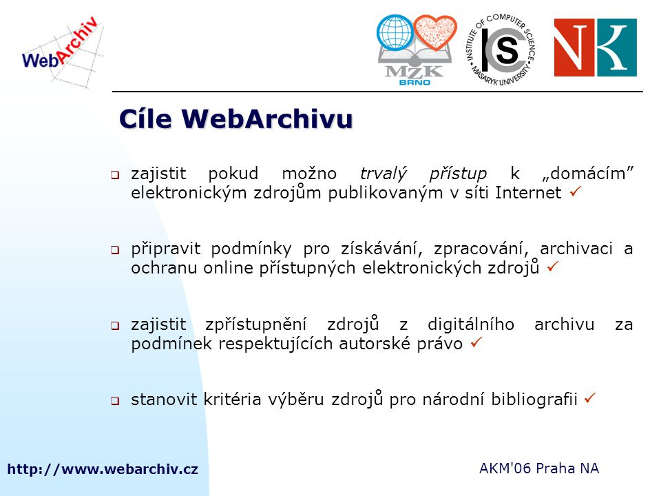 """http://www.webarchiv.cz AKM'06 Praha NA Cíle WebArchivu  zajistit pokud možno trvalý přístup k """"domácím"""" elektronickým zdrojům publikovaným v síti In"""
