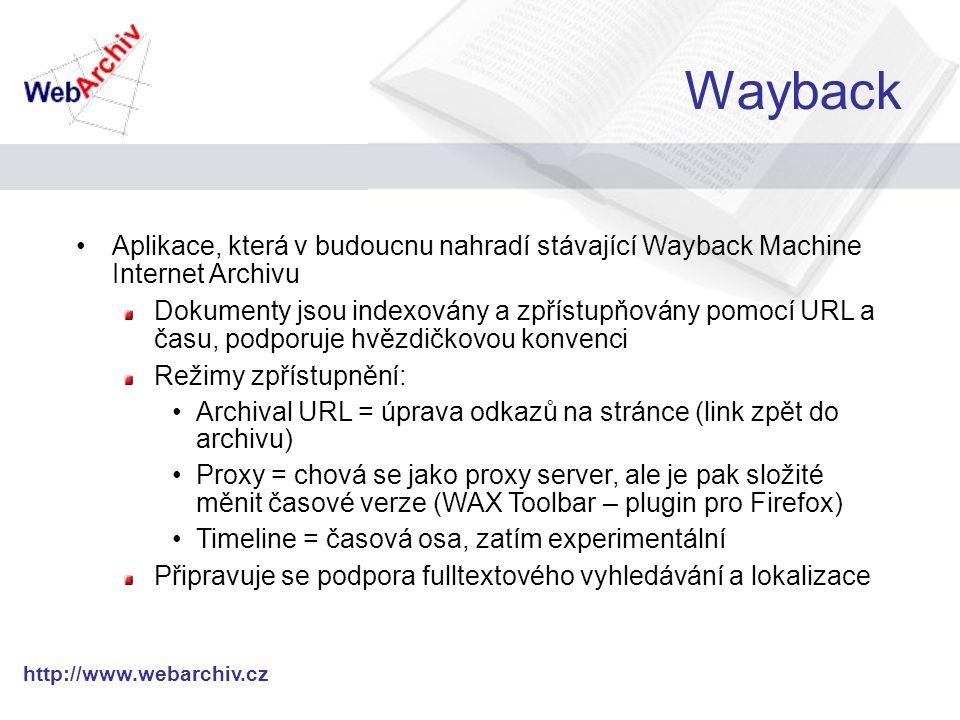 http://www.webarchiv.cz Wayback Aplikace, která v budoucnu nahradí stávající Wayback Machine Internet Archivu Dokumenty jsou indexovány a zpřístupňovány pomocí URL a času, podporuje hvězdičkovou konvenci Režimy zpřístupnění: Archival URL = úprava odkazů na stránce (link zpět do archivu) Proxy = chová se jako proxy server, ale je pak složité měnit časové verze (WAX Toolbar – plugin pro Firefox) Timeline = časová osa, zatím experimentální Připravuje se podpora fulltextového vyhledávání a lokalizace