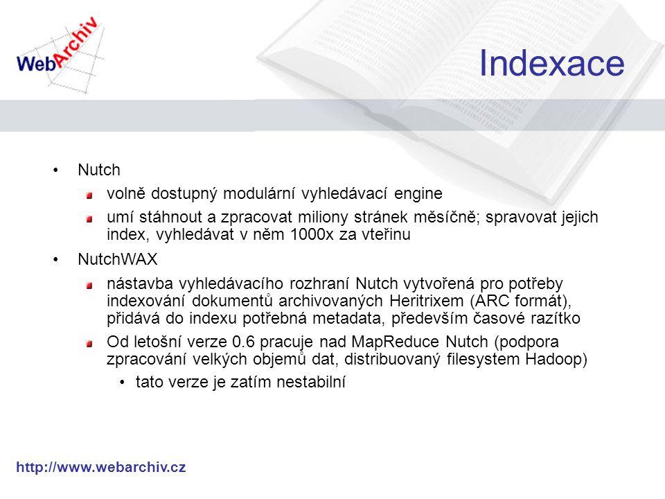 http://www.webarchiv.cz Indexace Nutch volně dostupný modulární vyhledávací engine umí stáhnout a zpracovat miliony stránek měsíčně; spravovat jejich index, vyhledávat v něm 1000x za vteřinu NutchWAX nástavba vyhledávacího rozhraní Nutch vytvořená pro potřeby indexování dokumentů archivovaných Heritrixem (ARC formát), přidává do indexu potřebná metadata, především časové razítko Od letošní verze 0.6 pracuje nad MapReduce Nutch (podpora zpracování velkých objemů dat, distribuovaný filesystem Hadoop) tato verze je zatím nestabilní