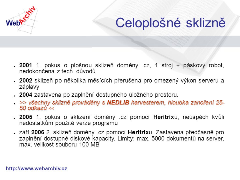 http://www.webarchiv.cz Web Culture Heritage V rámci evropského projektu Culture 2000 + partneři Estonsko, Slovinsko, Slovensko Mimo jiné -> analýza archivu, srovnání crawlerů (Heritrix, HTTrack, WebBird) Které soubory jsou relevantní pro archivaci digitálního obsahu Internetu.