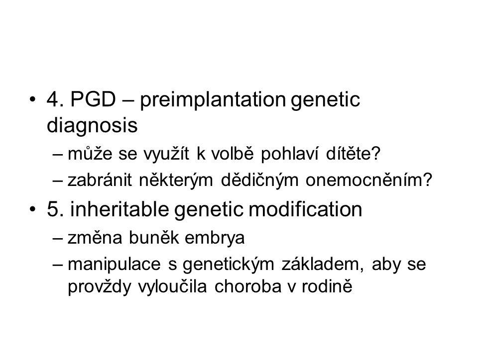 4. PGD – preimplantation genetic diagnosis –může se využít k volbě pohlaví dítěte? –zabránit některým dědičným onemocněním? 5. inheritable genetic mod