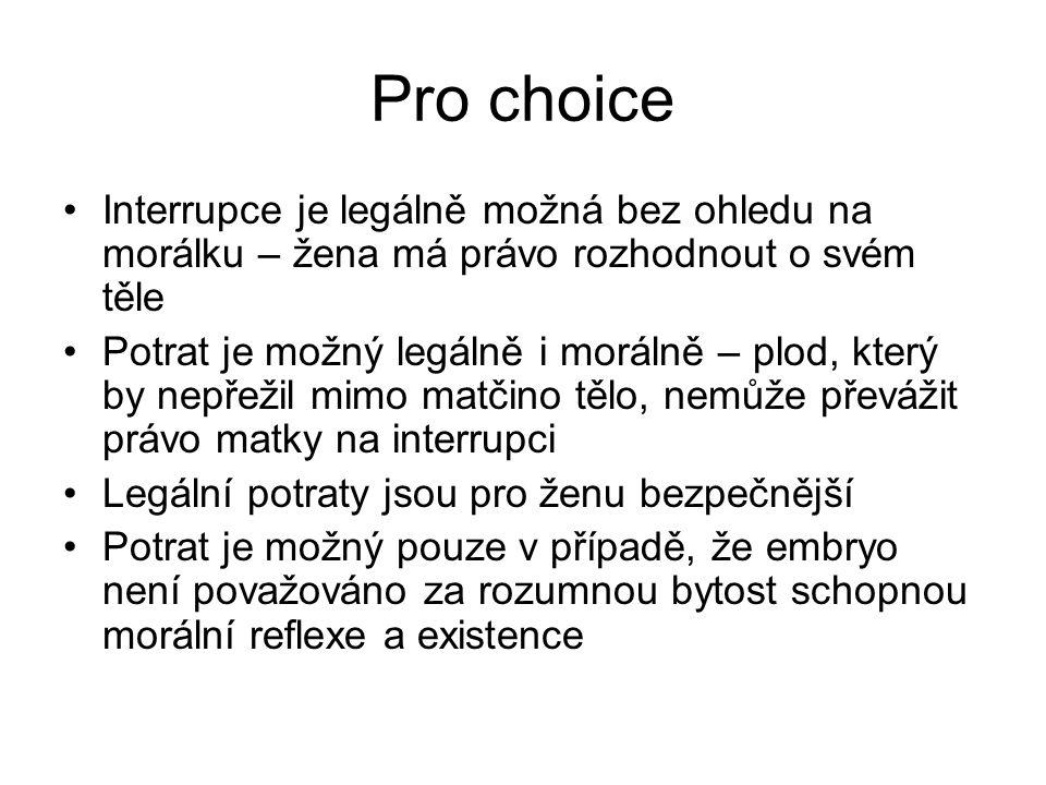 Pro choice Interrupce je legálně možná bez ohledu na morálku – žena má právo rozhodnout o svém těle Potrat je možný legálně i morálně – plod, který by