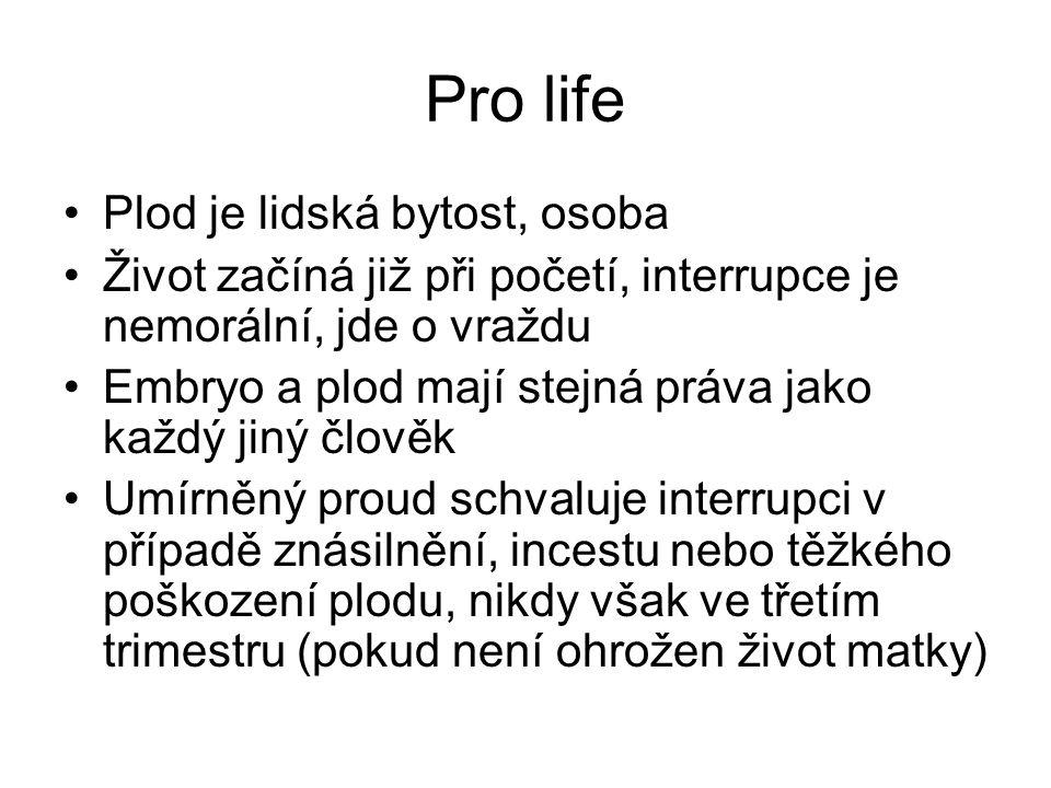 Pro life Plod je lidská bytost, osoba Život začíná již při početí, interrupce je nemorální, jde o vraždu Embryo a plod mají stejná práva jako každý ji