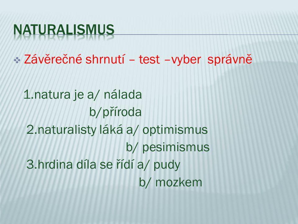  Závěrečné shrnutí – test –vyber správně 1.natura je a/ nálada b/příroda 2.naturalisty láká a/ optimismus b/ pesimismus 3.hrdina díla se řídí a/ pudy