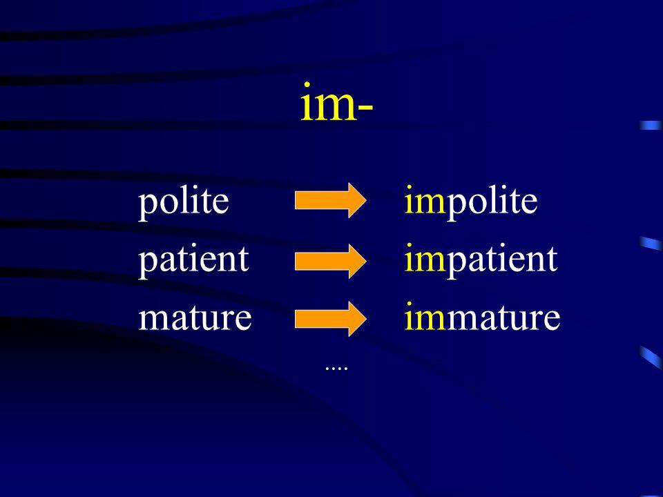 im- polite impolite patient impatient mature immature....