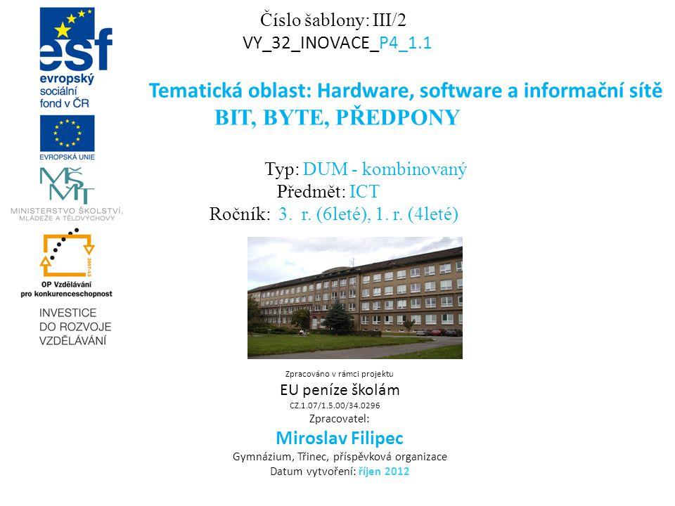 Číslo šablony: III/2 VY_32_INOVACE_P4_1.1 Tematická oblast: Hardware, software a informační sítě BIT, BYTE, PŘEDPONY Typ: DUM - kombinovaný Předmět: ICT Ročník: 3.