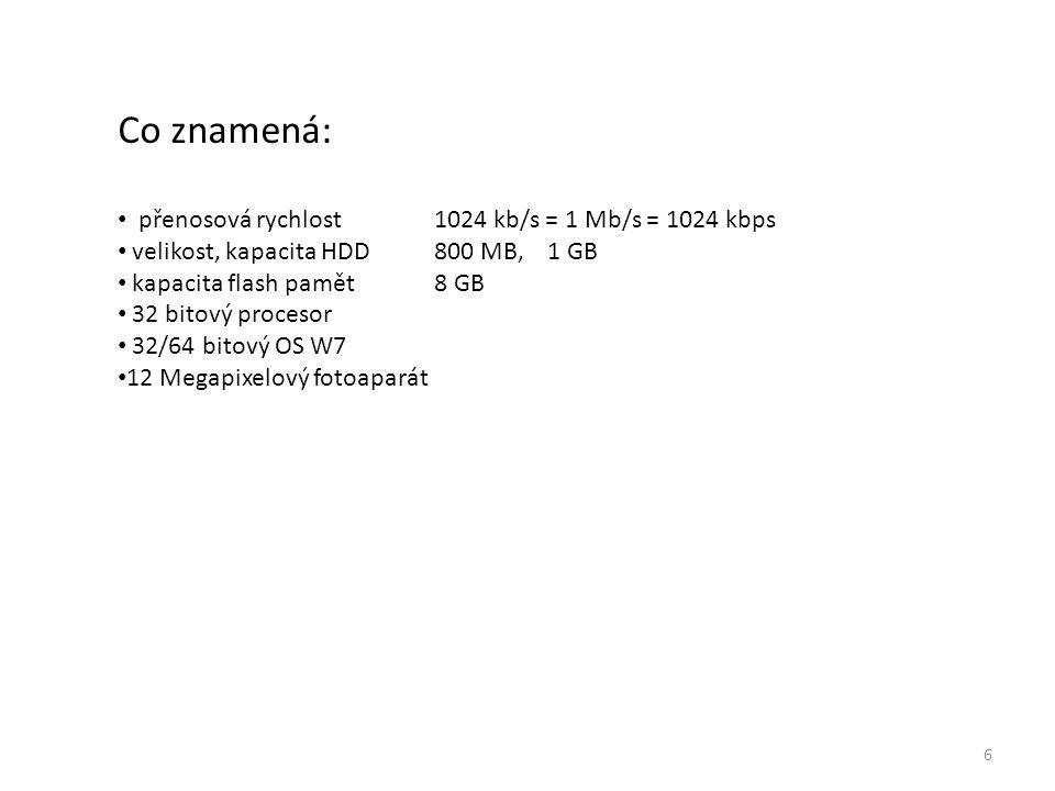 6 Co znamená: přenosová rychlost 1024 kb/s = 1 Mb/s = 1024 kbps velikost, kapacita HDD 800 MB, 1 GB kapacita flash pamět8 GB 32 bitový procesor 32/64 bitový OS W7 12 Megapixelový fotoaparát