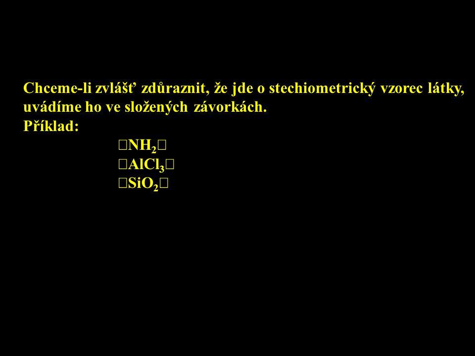 Chceme-li zvlášť zdůraznit, že jde o stechiometrický vzorec látky, uvádíme ho ve složených závorkách. Příklad:  NH 2   AlCl 3   SiO 2 