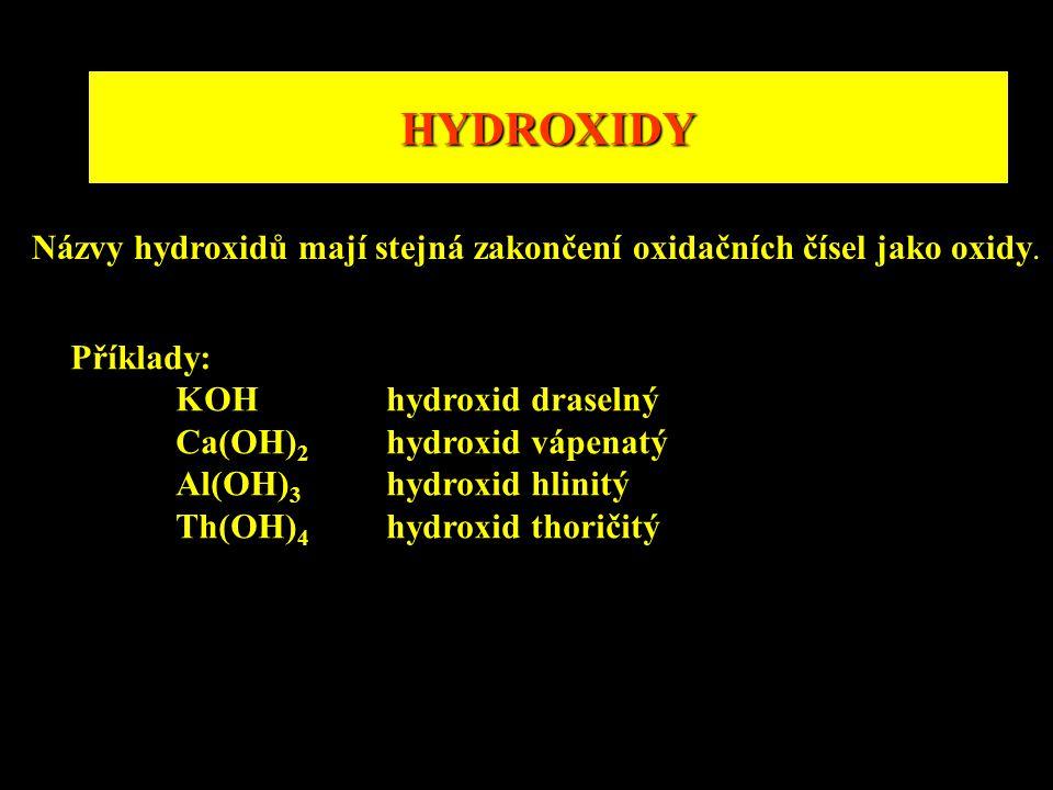HYDROXIDY Názvy hydroxidů mají stejná zakončení oxidačních čísel jako oxidy. Příklady: KOHhydroxid draselný Ca(OH) 2 hydroxid vápenatý Al(OH) 3 hydrox